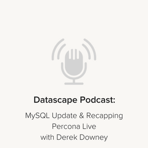 Datascape Podcast – Episode 11: Recapping Percona Live & What's Up With MySQL?