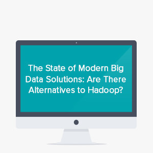 Webinar: state of modern big data solutions: are there alternatives to Hadoop?